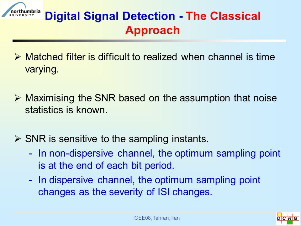 ICEE08, Tehran, Iran Digital Signal Detection - The Classical Approach  Matched filter is difficult to realized when channel is time varying.  Maxim