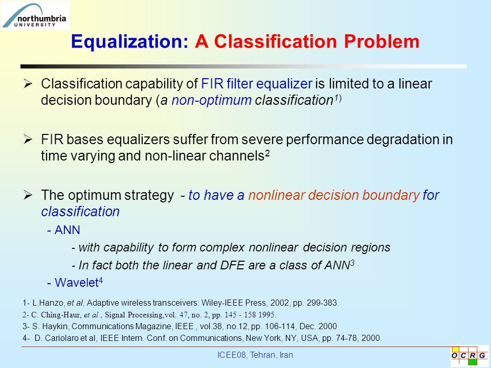 ICEE08, Tehran, Iran Equalization: A Classification Problem  Classification capability of FIR filter equalizer is limited to a linear decision bounda