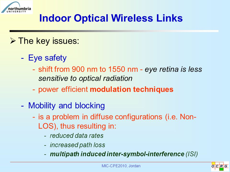 MIC-CPE2010, Jordan Indoor Optical Wireless Links  The key issues: -Eye safety -shift from 900 nm to 1550 nm - eye retina is less sensitive to optical radiation -power efficient modulation techniques -Mobility and blocking -is a problem in diffuse configurations (i.e.