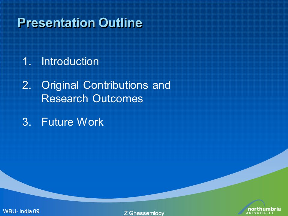 Z Ghassemlooy Presentation Outline 1.Introduction 2.Original Contributions and Research Outcomes 3.Future Work WBU- India 09