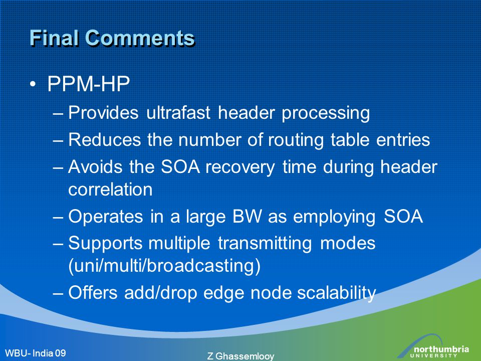 Z Ghassemlooy Final Comments PPM-HP –Provides ultrafast header processing –Reduces the number of routing table entries –Avoids the SOA recovery time d