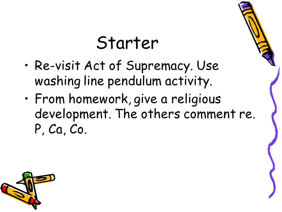 Starter Re-visit Act of Supremacy. Use washing line pendulum activity.