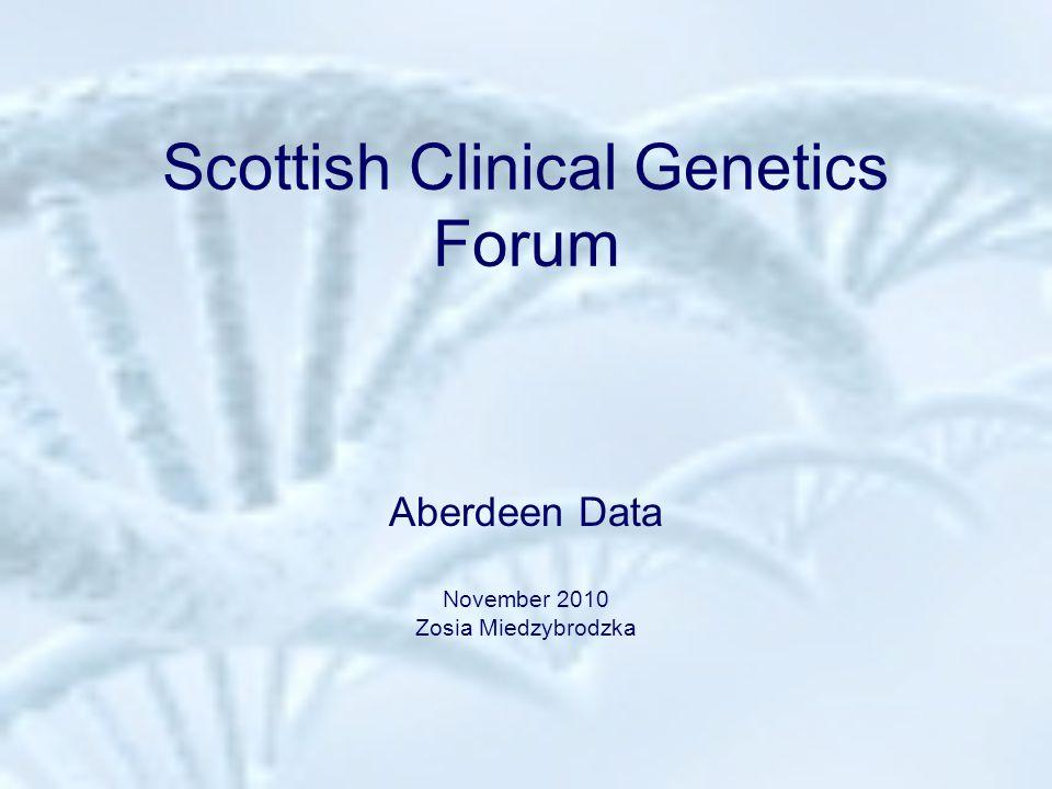 Scottish Clinical Genetics Forum Aberdeen Data November 2010 Zosia Miedzybrodzka