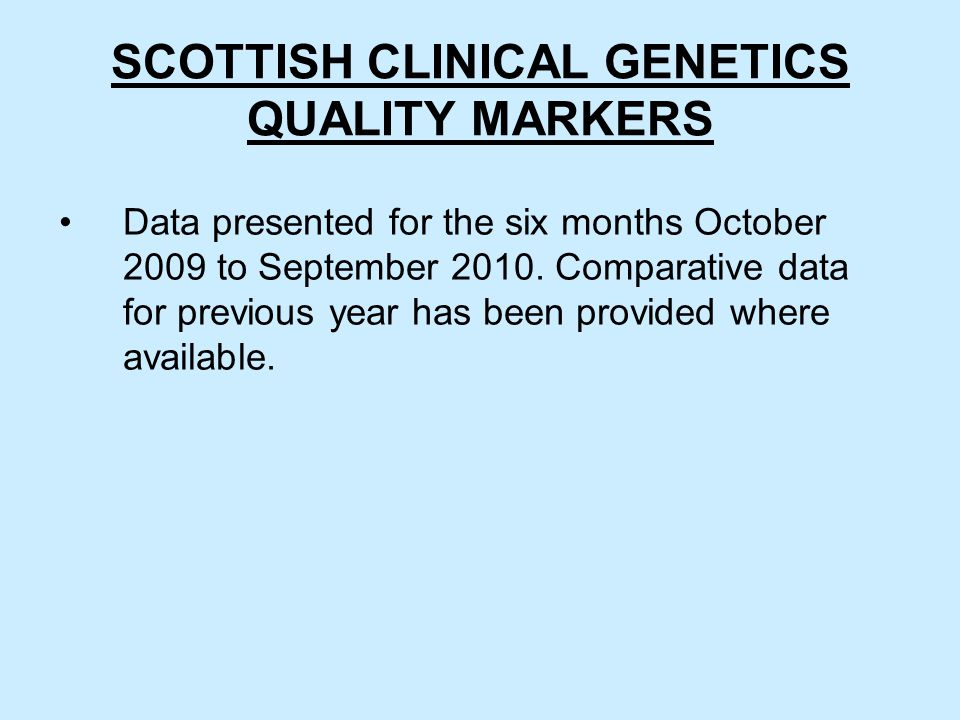 SCOTTISH CLINICAL GENETICS QUALITY MARKERS Data presented for the six months October 2009 to September 2010.