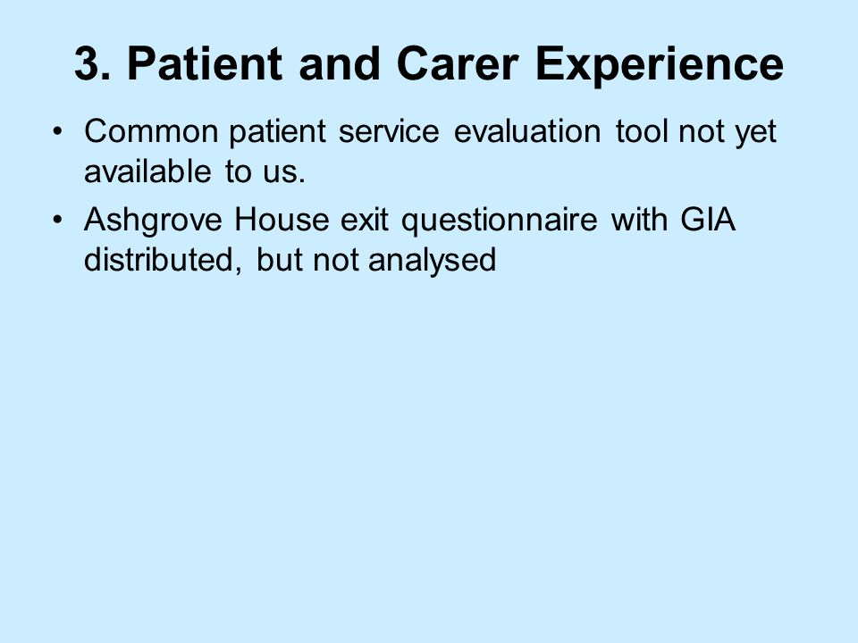 3. Patient and Carer Experience Common patient service evaluation tool not yet available to us.