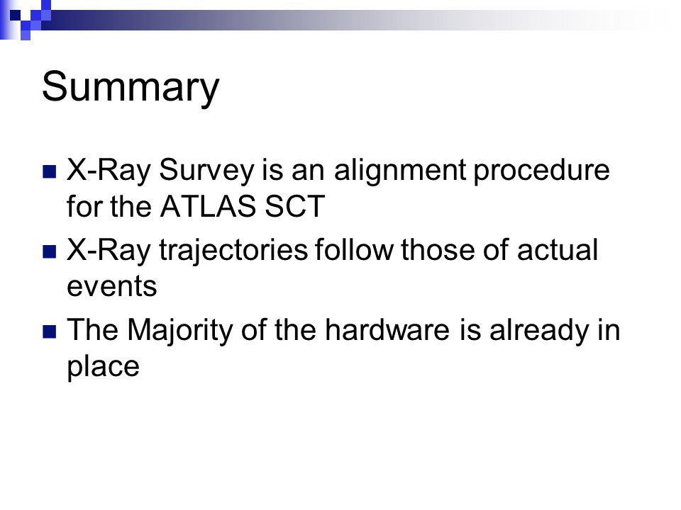 Summary X-Ray Survey is an alignment procedure for the ATLAS SCT X-Ray trajectories follow those of actual events The Majority of the hardware is already in place