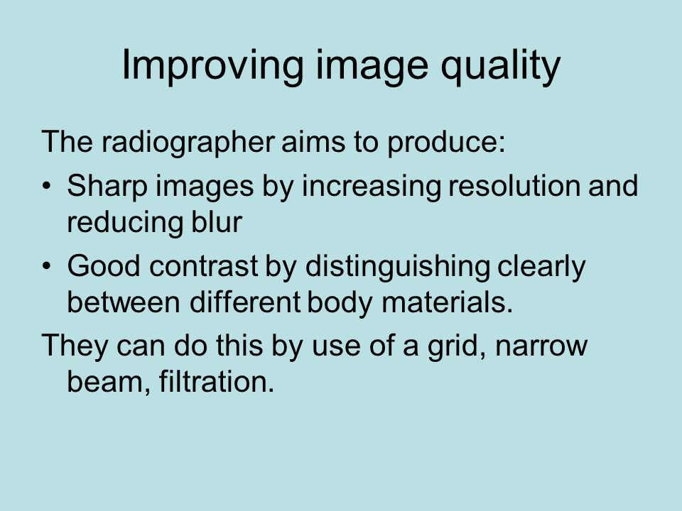 Improving image quality The radiographer aims to produce: Sharp images by increasing resolution and reducing blur Good contrast by distinguishing clea
