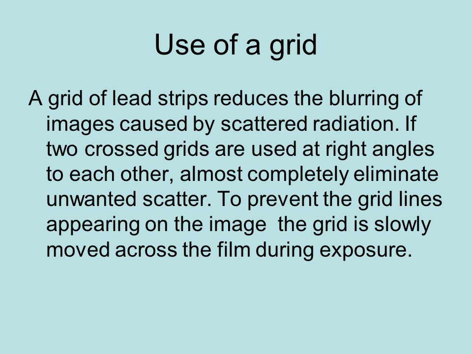 Use of a grid A grid of lead strips reduces the blurring of images caused by scattered radiation. If two crossed grids are used at right angles to eac