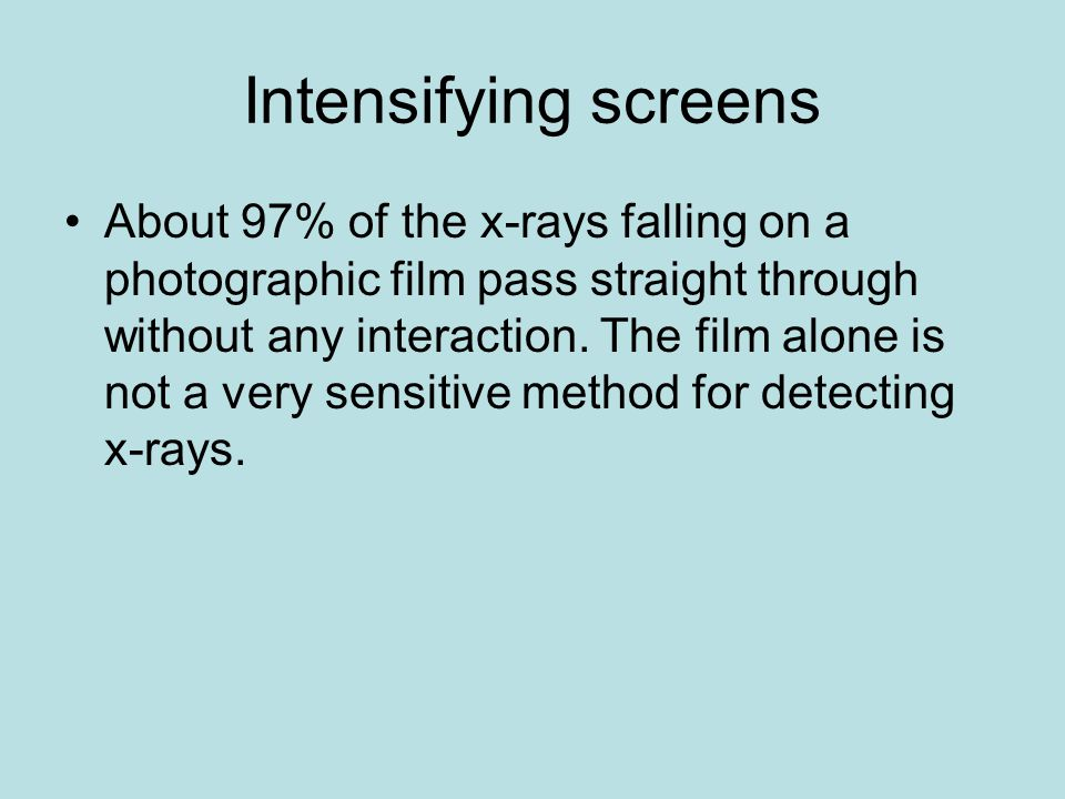 Intensifying screens About 97% of the x-rays falling on a photographic film pass straight through without any interaction. The film alone is not a ver