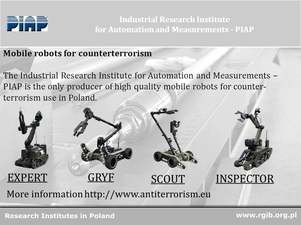 www.rgjbr.org.pl R&D Units in Poland Industrial Research Institute for Automation and Measurements - PIAP Mobile robots for counterterrorism The Industrial Research Institute for Automation and Measurements – PIAP is the only producer of high quality mobile robots for counter- terrorism use in Poland.