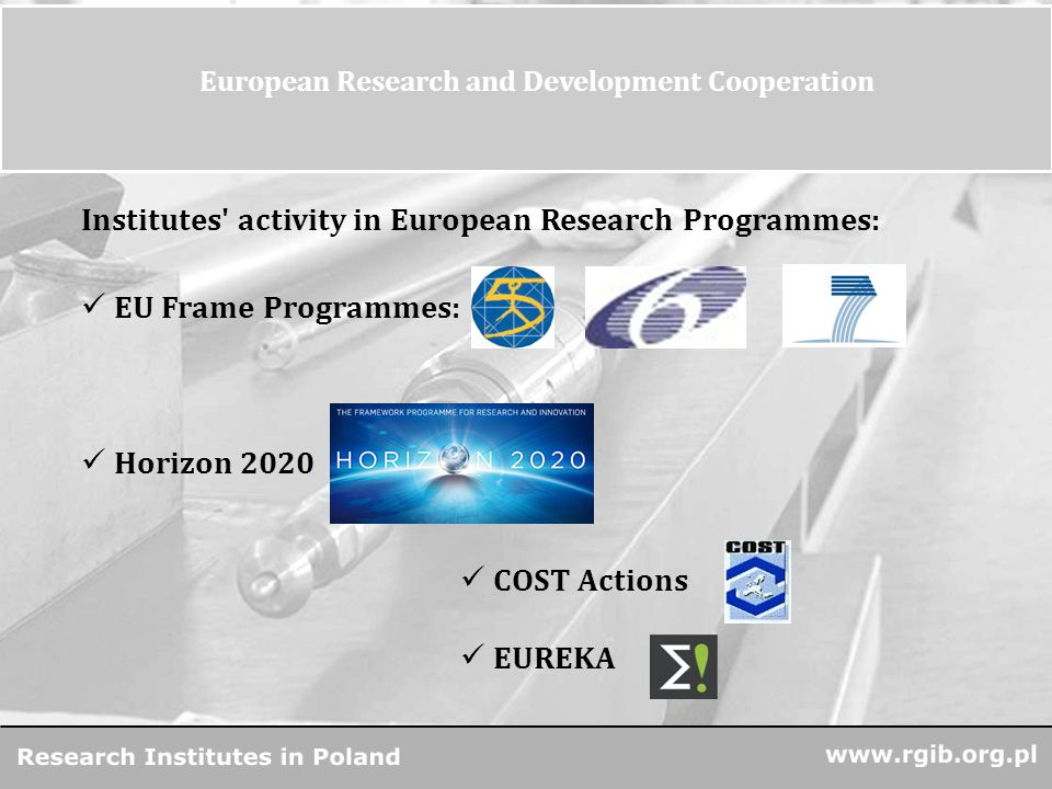 www.rgjbr.org.pl R&D Units in Poland 12 European Research and Development Cooperation Institutes activity in European Research Programmes: EU Frame Programmes: Horizon 2020 COST Actions EUREKA