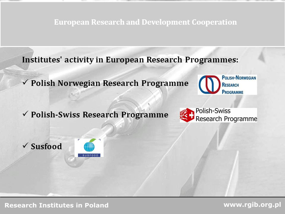 www.rgjbr.org.pl R&D Units in Poland 13 European Research and Development Cooperation Institutes activity in European Research Programmes: Polish Norwegian Research Programme Polish-Swiss Research Programme Susfood
