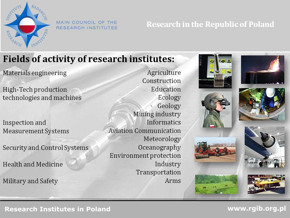 R&D Units in Poland Materials engineering High-Tech production technologies and machines Inspection and Measurement Systems Security and Control Systems Health and Medicine Military and Safety Agriculture Construction Education Ecology Geology Mining industry Informatics Aviation Communication Meteorology Oceanography Environment protection Industry Transportation Arms Fields of activity of research institutes: Research in the Republic of Poland