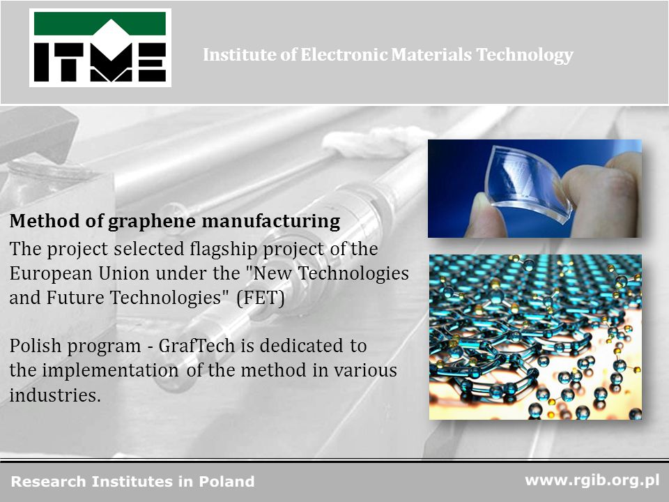 www.rgjbr.org.pl R&D Units in Poland Method of graphene manufacturing The project selected flagship project of the European Union under the New Technologies and Future Technologies (FET) Institute of Electronic Materials Technology Polish program - GrafTech is dedicated to the implementation of the method in various industries.