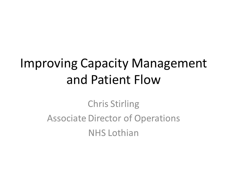 Improving Capacity Management and Patient Flow Chris Stirling Associate Director of Operations NHS Lothian