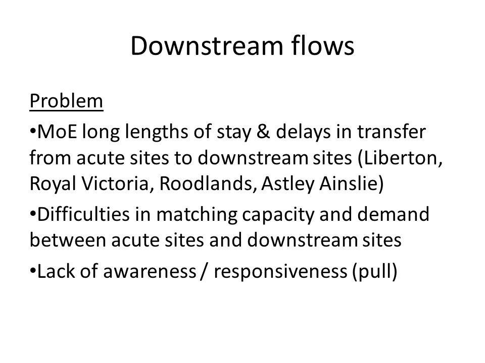 Downstream flows Problem MoE long lengths of stay & delays in transfer from acute sites to downstream sites (Liberton, Royal Victoria, Roodlands, Astley Ainslie) Difficulties in matching capacity and demand between acute sites and downstream sites Lack of awareness / responsiveness (pull)