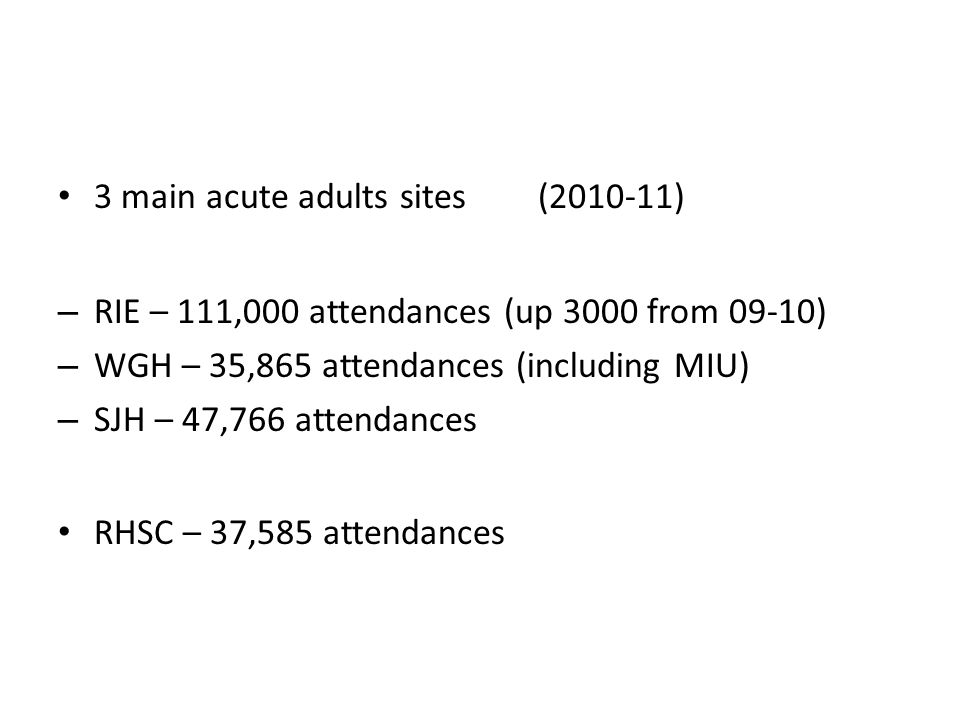 3 main acute adults sites(2010-11) – RIE – 111,000 attendances (up 3000 from 09-10) – WGH – 35,865 attendances (including MIU) – SJH – 47,766 attendances RHSC – 37,585 attendances