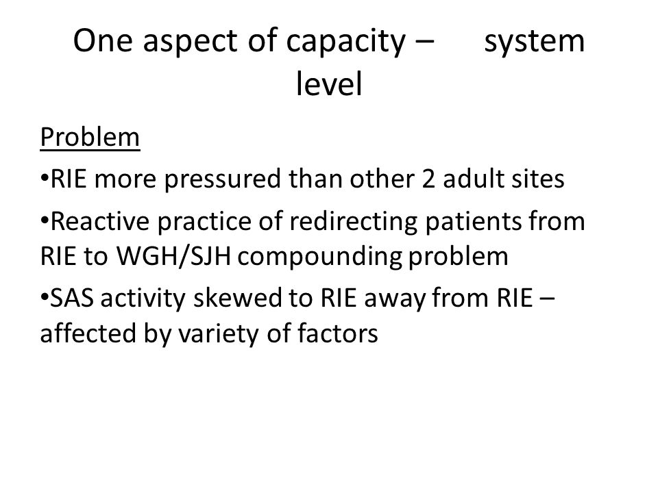 One aspect of capacity – system level Problem RIE more pressured than other 2 adult sites Reactive practice of redirecting patients from RIE to WGH/SJH compounding problem SAS activity skewed to RIE away from RIE – affected by variety of factors