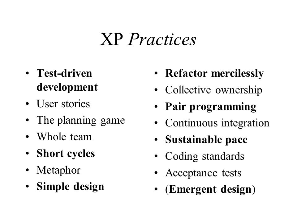XP Practices Test-driven development User stories The planning game Whole team Short cycles Metaphor Simple design Refactor mercilessly Collective ownership Pair programming Continuous integration Sustainable pace Coding standards Acceptance tests (Emergent design)