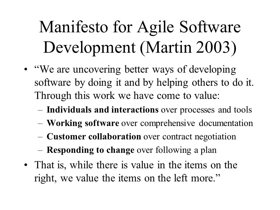 Manifesto for Agile Software Development (Martin 2003) We are uncovering better ways of developing software by doing it and by helping others to do it.