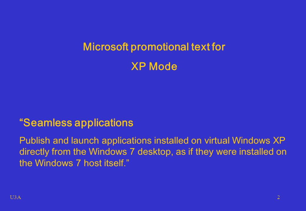 U3A2 Microsoft promotional text for XP Mode Seamless applications Publish and launch applications installed on virtual Windows XP directly from the Windows 7 desktop, as if they were installed on the Windows 7 host itself.