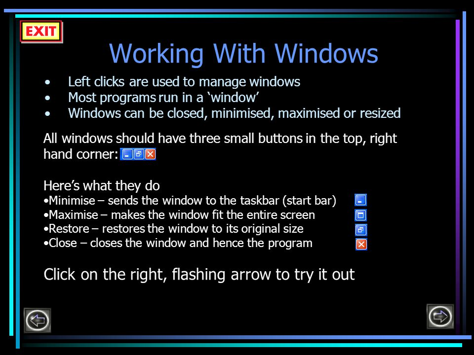 Working With Windows Left clicks are used to manage windows Most programs run in a 'window' Windows can be closed, minimised, maximised or resized All windows should have three small buttons in the top, right hand corner: Here's what they do Minimise – sends the window to the taskbar (start bar) Maximise – makes the window fit the entire screen Restore – restores the window to its original size Close – closes the window and hence the program Click on the right, flashing arrow to try it out