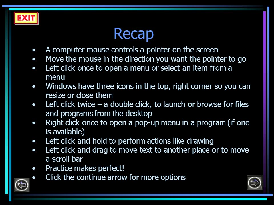 Recap A computer mouse controls a pointer on the screen Move the mouse in the direction you want the pointer to go Left click once to open a menu or select an item from a menu Windows have three icons in the top, right corner so you can resize or close them Left click twice – a double click, to launch or browse for files and programs from the desktop Right click once to open a pop-up menu in a program (if one is available) Left click and hold to perform actions like drawing Left click and drag to move text to another place or to move a scroll bar Practice makes perfect.