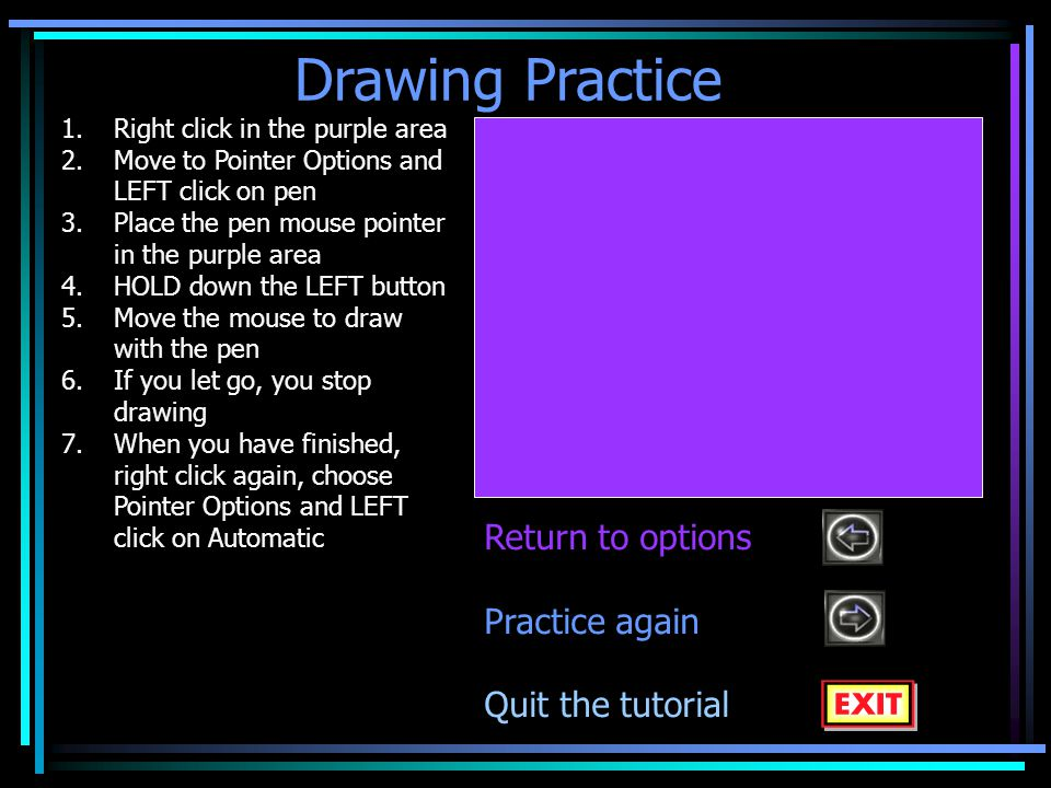 Drawing Practice 1.Right click in the purple area 2.Move to Pointer Options and LEFT click on pen 3.Place the pen mouse pointer in the purple area 4.HOLD down the LEFT button 5.Move the mouse to draw with the pen 6.If you let go, you stop drawing 7.When you have finished, right click again, choose Pointer Options and LEFT click on Automatic Return to options Practice again Quit the tutorial