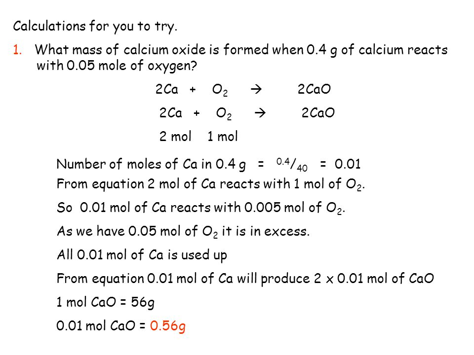 Calculations for you to try. 1. What mass of calcium oxide is formed when 0.4 g of calcium reacts with 0.05 mole of oxygen? 2Ca + O 2  2CaO 2 mol 1 m