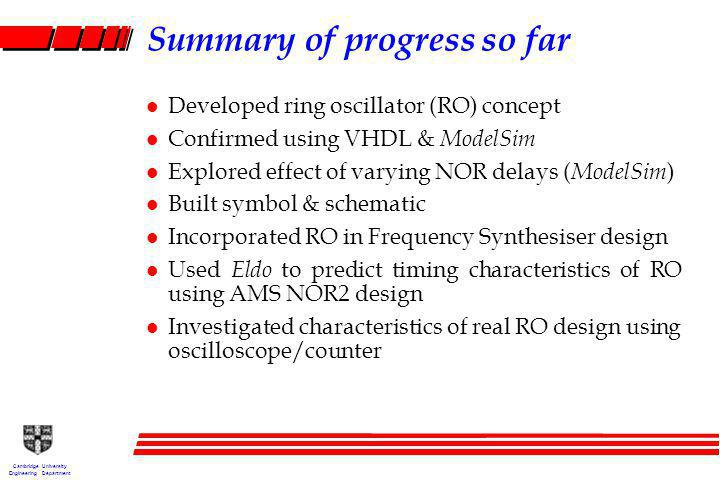 Cambridge University Engineering Department Summary of progress so far l Developed ring oscillator (RO) concept l Confirmed using VHDL & ModelSim l Explored effect of varying NOR delays ( ModelSim ) l Built symbol & schematic l Incorporated RO in Frequency Synthesiser design l Used Eldo to predict timing characteristics of RO using AMS NOR2 design l Investigated characteristics of real RO design using oscilloscope/counter