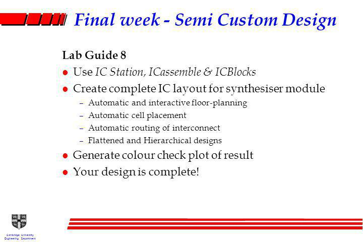 Cambridge University Engineering Department Final week - Semi Custom Design Lab Guide 8 l Use IC Station, ICassemble & ICBlocks l Create complete IC layout for synthesiser module –Automatic and interactive floor-planning –Automatic cell placement –Automatic routing of interconnect –Flattened and Hierarchical designs l Generate colour check plot of result l Your design is complete!