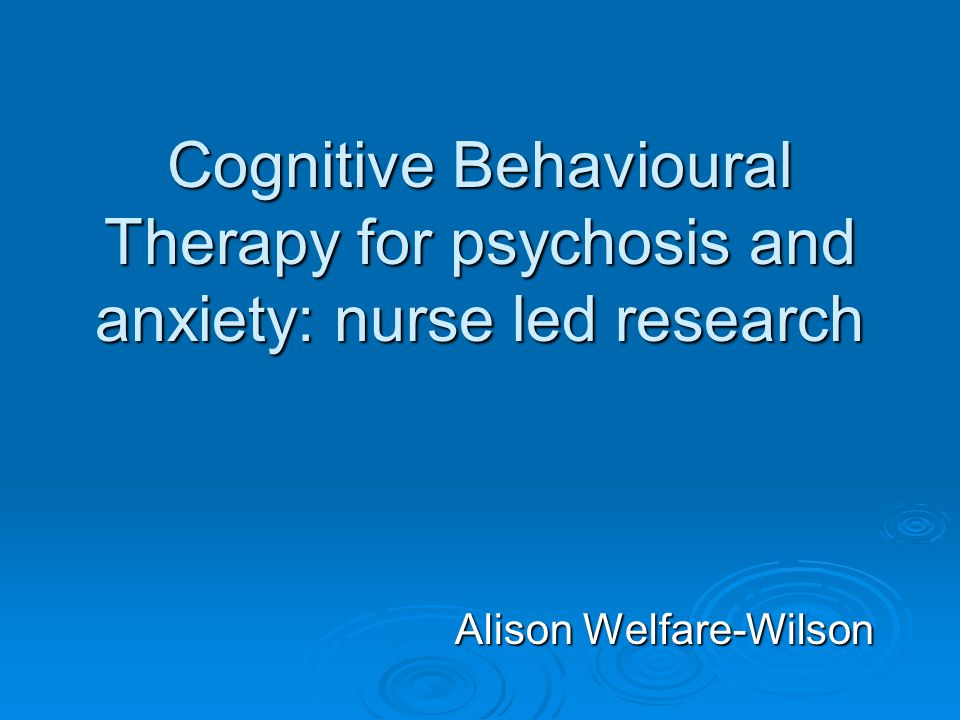 Cognitive Behavioural Therapy for psychosis and anxiety: nurse led research Alison Welfare-Wilson