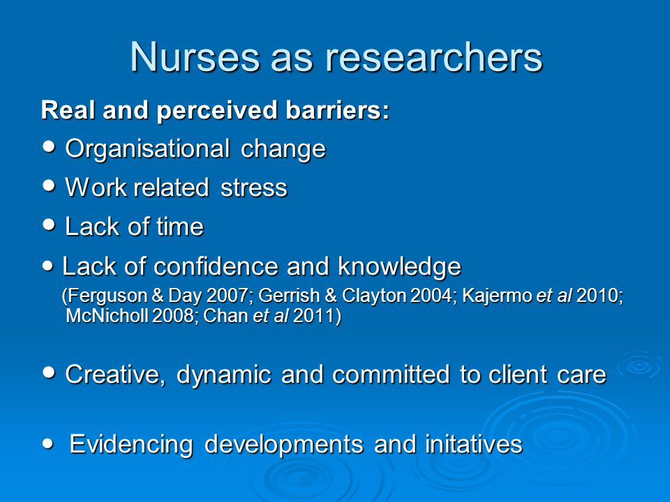 Nurses as researchers Real and perceived barriers: Organisational change Organisational change Work related stress Work related stress Lack of time Lack of time Lack of confidence and knowledge Lack of confidence and knowledge (Ferguson & Day 2007; Gerrish & Clayton 2004; Kajermo et al 2010; McNicholl 2008; Chan et al 2011) (Ferguson & Day 2007; Gerrish & Clayton 2004; Kajermo et al 2010; McNicholl 2008; Chan et al 2011) Creative, dynamic and committed to client care Creative, dynamic and committed to client care Evidencing developments and initatives Evidencing developments and initatives
