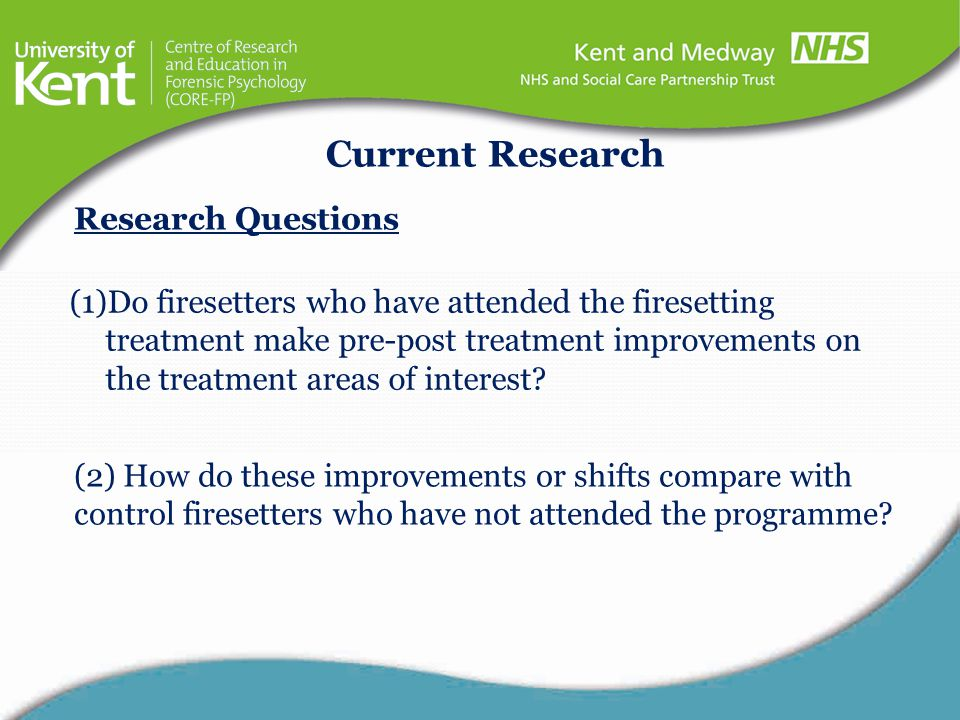 Current Research (1)Do firesetters who have attended the firesetting treatment make pre-post treatment improvements on the treatment areas of interest