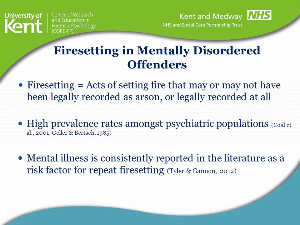 High prevalence rates amongst psychiatric populations (Coid et al., 2001; Geller & Bertsch, 1985) Firesetting in Mentally Disordered Offenders Mental
