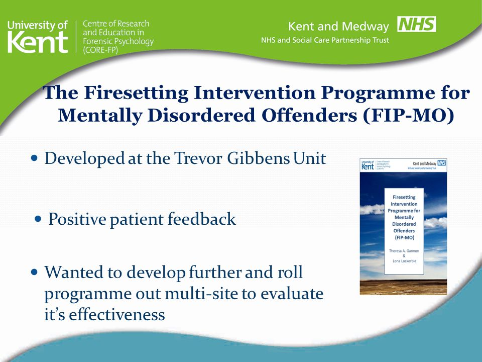 Cognitive behavioural with psychotherapeutic elements The Firesetting Intervention Programme for Mentally Disordered Offenders (FIP-MO) Dual focus: Increase patients' understanding of the factors associated with their firesetting Increase patients' skills to manage risk/lead a rewarding life