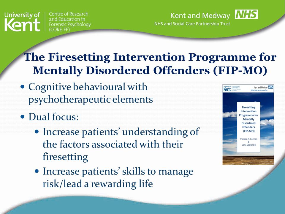 28 week programme (approx 85-95 treatment hours FIP-MO Structure Weekly group sessions (approx 2 hours in length) Weekly individual sessions (approx 1 hour in length) Patients do not need to: Admit their firesetting or, Have actually set a fire (threats to set a fire, interest in explosives can be included