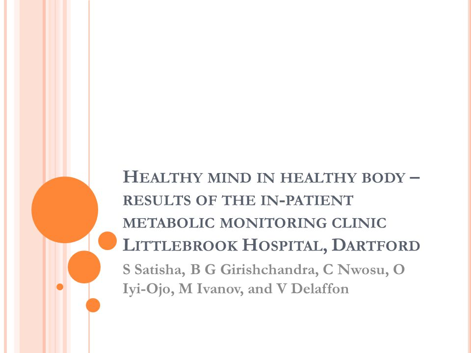 H EALTHY MIND IN HEALTHY BODY – RESULTS OF THE IN - PATIENT METABOLIC MONITORING CLINIC L ITTLEBROOK H OSPITAL, D ARTFORD S Satisha, B G Girishchandra, C Nwosu, O Iyi-Ojo, M Ivanov, and V Delaffon