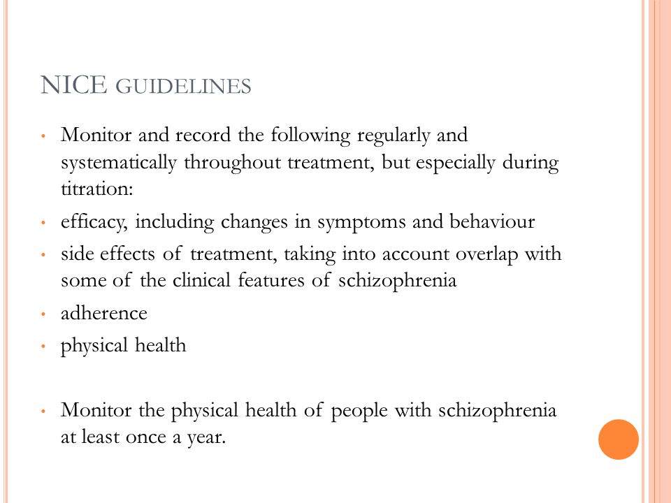 NICE GUIDELINES Monitor and record the following regularly and systematically throughout treatment, but especially during titration: efficacy, including changes in symptoms and behaviour side effects of treatment, taking into account overlap with some of the clinical features of schizophrenia adherence physical health Monitor the physical health of people with schizophrenia at least once a year.