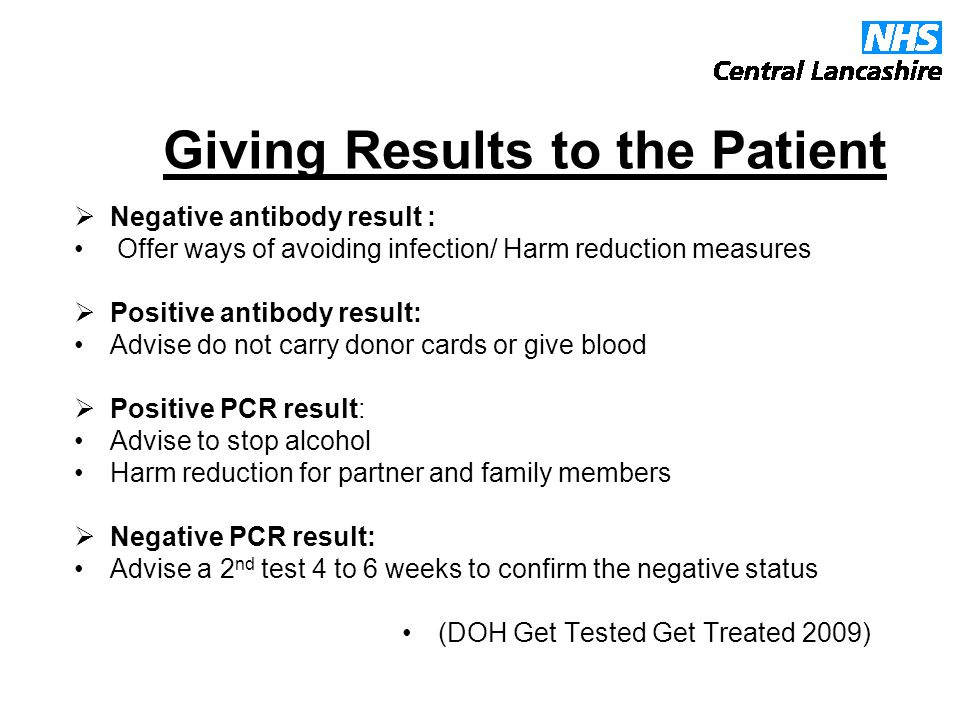 Giving Results to the Patient  Negative antibody result : Offer ways of avoiding infection/ Harm reduction measures  Positive antibody result: Advise do not carry donor cards or give blood  Positive PCR result: Advise to stop alcohol Harm reduction for partner and family members  Negative PCR result: Advise a 2 nd test 4 to 6 weeks to confirm the negative status (DOH Get Tested Get Treated 2009)