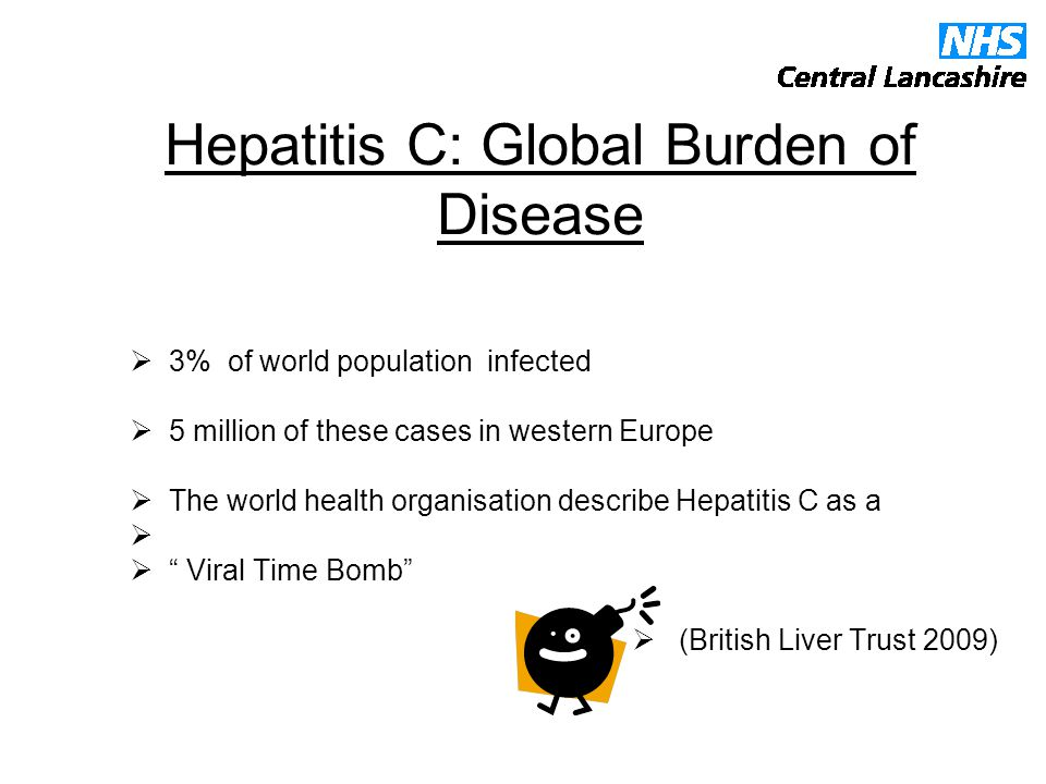 Hepatitis C: Global Burden of Disease  3% of world population infected  5 million of these cases in western Europe  The world health organisation describe Hepatitis C as a   Viral Time Bomb  (British Liver Trust 2009)