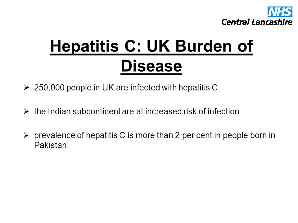 Hepatitis C: UK Burden of Disease  250,000 people in UK are infected with hepatitis C  the Indian subcontinent are at increased risk of infection  prevalence of hepatitis C is more than 2 per cent in people born in Pakistan.