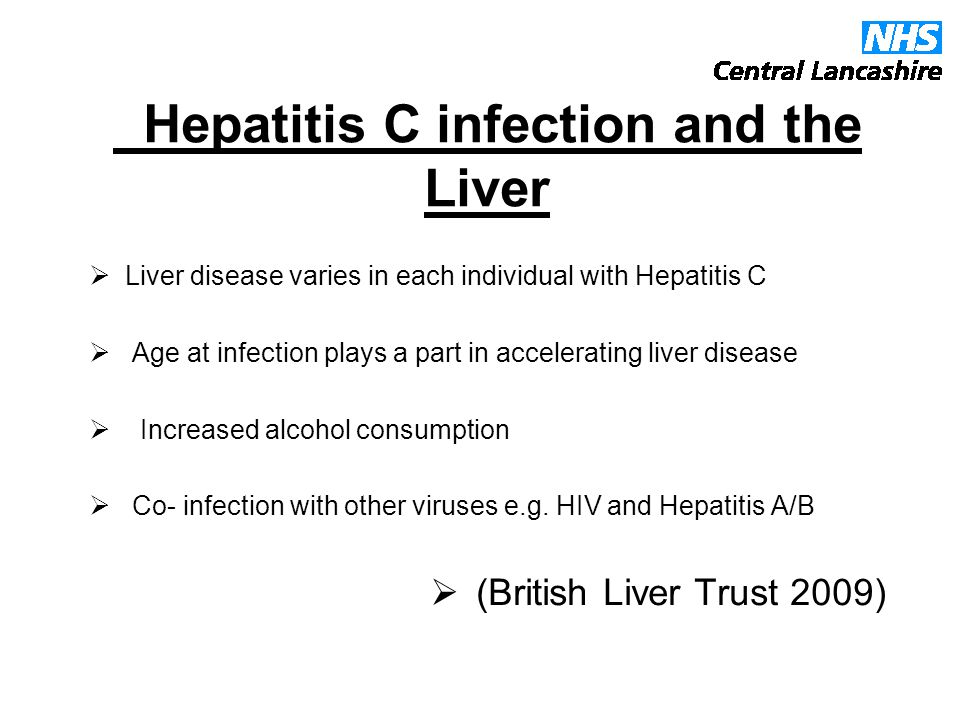 Hepatitis C infection and the Liver  Liver disease varies in each individual with Hepatitis C  Age at infection plays a part in accelerating liver disease  Increased alcohol consumption  Co- infection with other viruses e.g.
