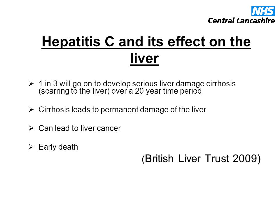 Hepatitis C and its effect on the liver  1 in 3 will go on to develop serious liver damage cirrhosis (scarring to the liver) over a 20 year time period  Cirrhosis leads to permanent damage of the liver  Can lead to liver cancer  Early death ( British Liver Trust 2009)