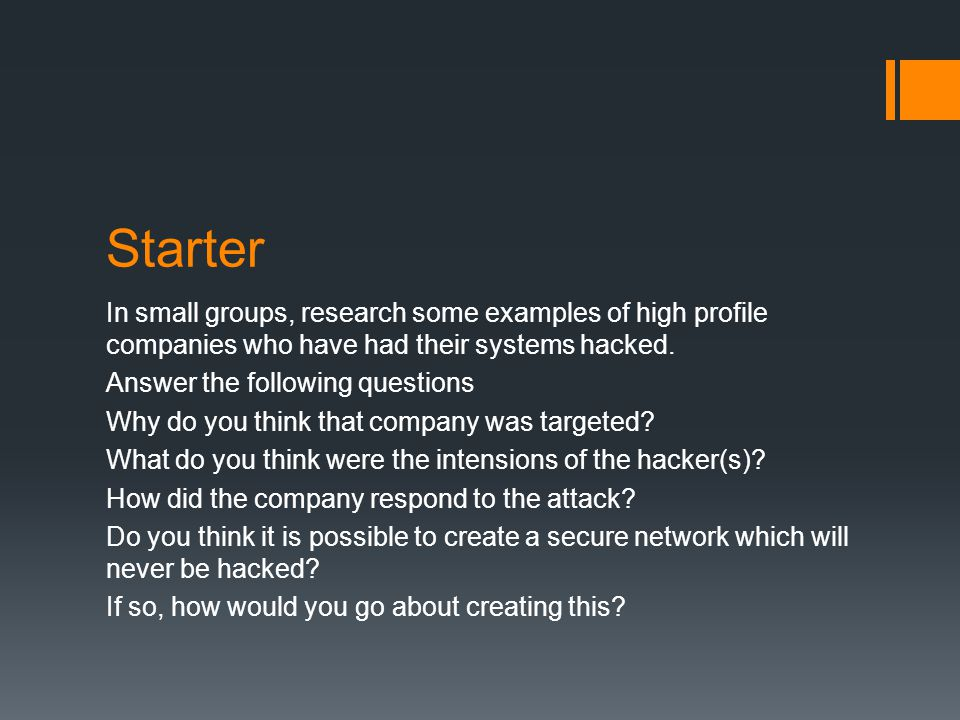 Starter In small groups, research some examples of high profile companies who have had their systems hacked. Answer the following questions Why do you