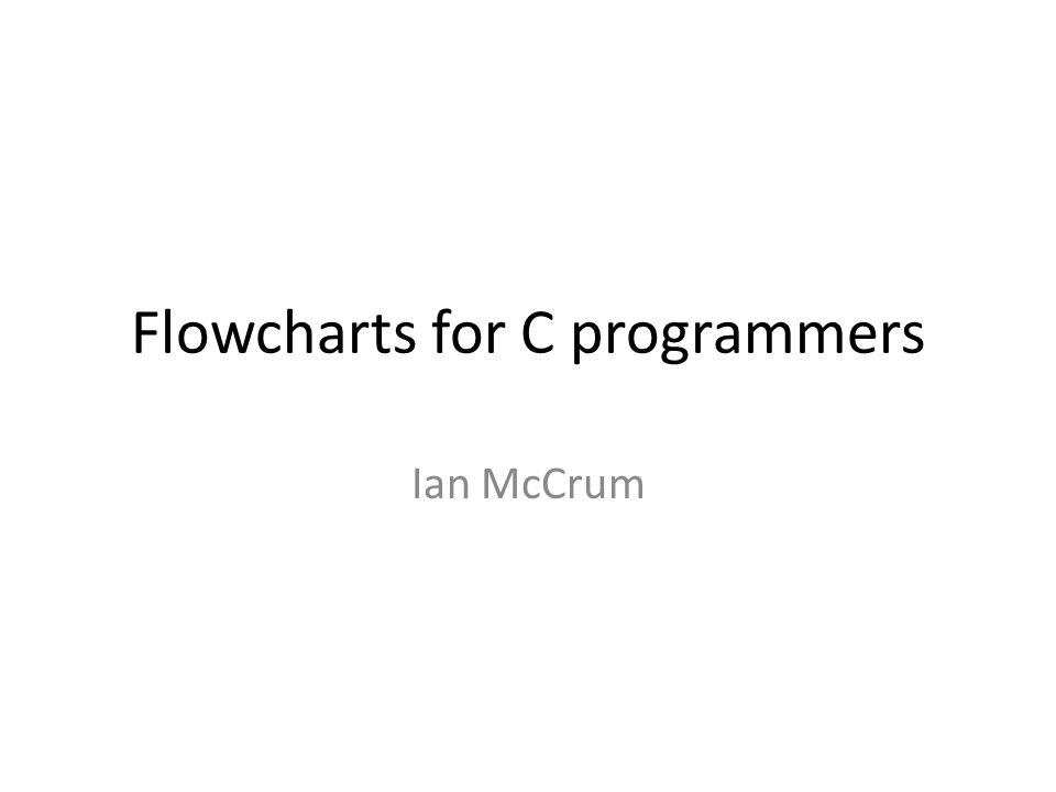 Flowcharts for C programmers Ian McCrum