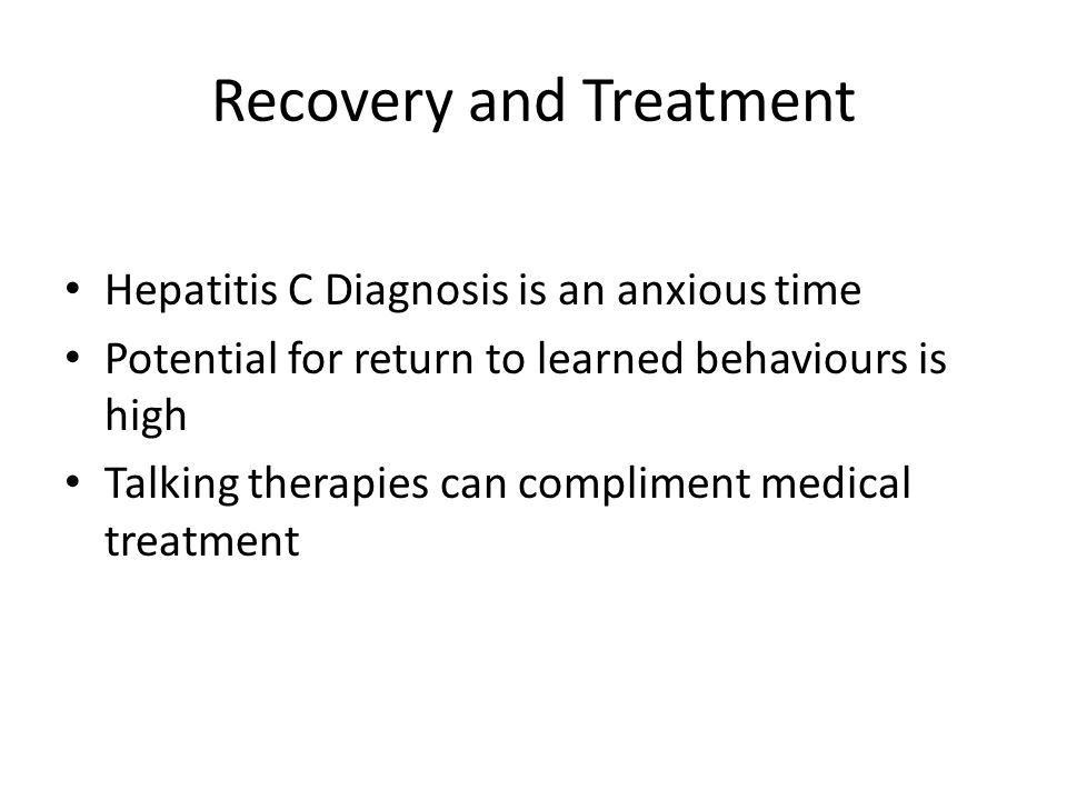 Recovery and Treatment Hepatitis C Diagnosis is an anxious time Potential for return to learned behaviours is high Talking therapies can compliment medical treatment