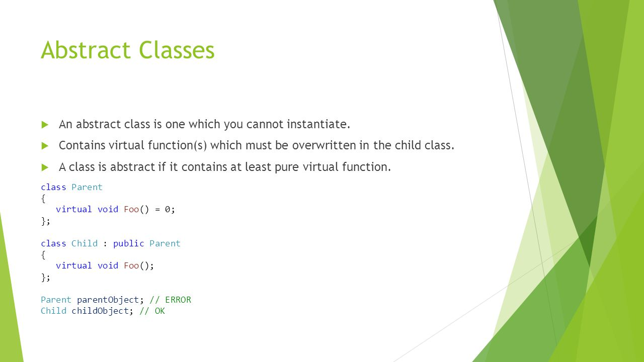 Abstract Classes  An abstract class is one which you cannot instantiate.
