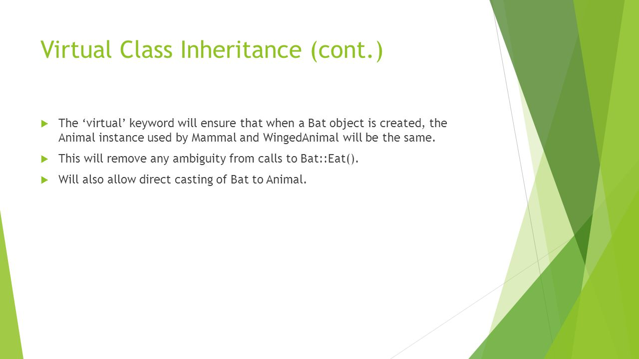 Virtual Class Inheritance (cont.)  The 'virtual' keyword will ensure that when a Bat object is created, the Animal instance used by Mammal and WingedAnimal will be the same.