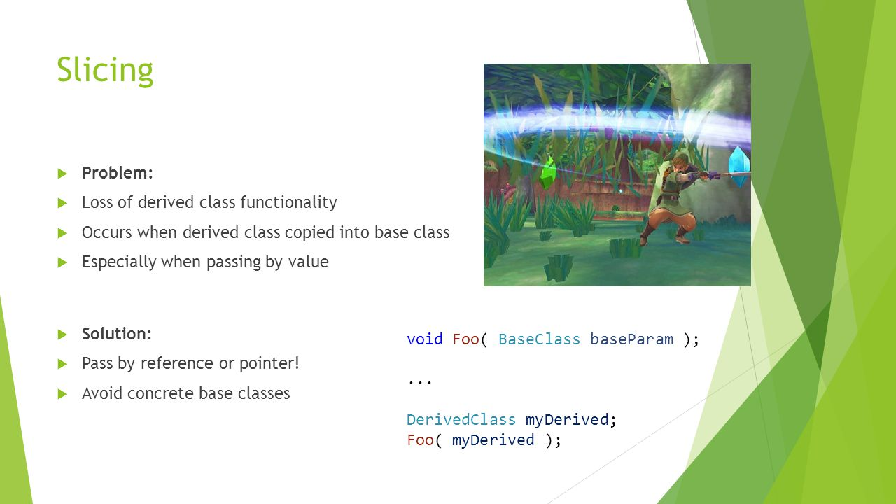 Slicing  Problem:  Loss of derived class functionality  Occurs when derived class copied into base class  Especially when passing by value void Foo( BaseClass baseParam );...